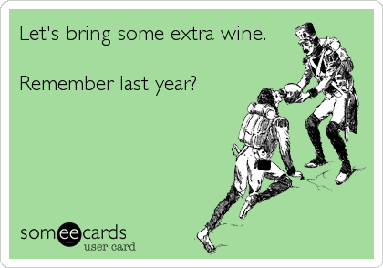 Let's bring some extra wine.  Remember last year?