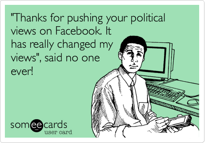 """Thanks for pushing your political views on Facebook. It