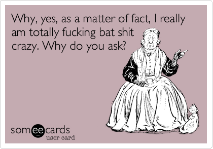 Why, yes, as a matter of fact, I really am totally fucking bat shit crazy. Why do you ask?