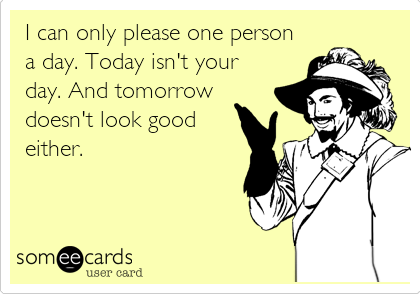 I can only please one person a day. Today isn't your day. And tomorrow doesn't look good either.