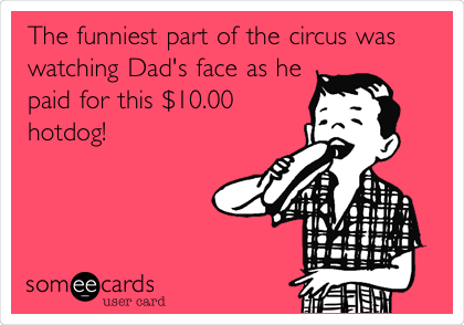 The funniest part of the circus was watching Dad's face as he paid for this $10.00 hotdog!