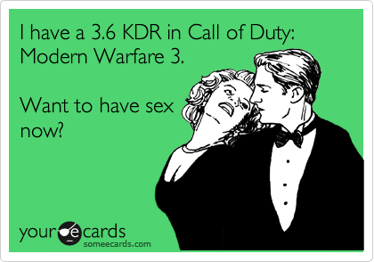 I have 3.6 KDR in Call of Duty: Modern Warfare 3.  Want to have sex now?