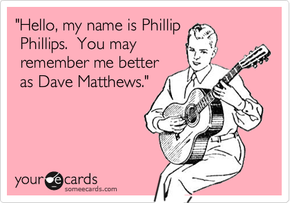"""Hello, my name's Phillip  Phillips.  You may have  liked me better when I  was Dave Matthews."""