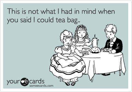 This not what I had in mind when you said I could tea bag..