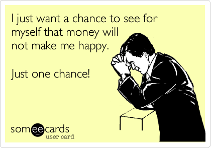 I just want a chance to see for myself that money will  not make me happy.   Just one chance!