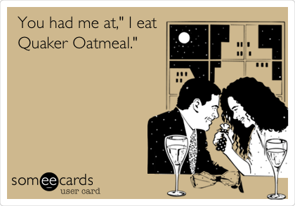 "You had me at,"" I eat Quaker Oatmeal."""