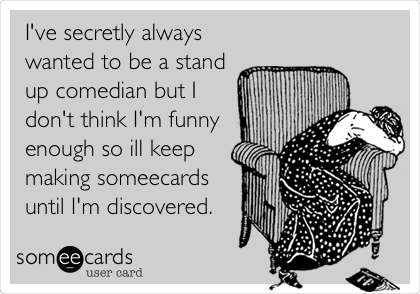 I've secretly always wanted to be a stand up comedian but I don't think I'm funny enough so ill keep making someecards until I'm discovered.