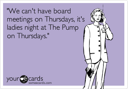 """""""We can't have board meetings on Thursdays, it's ladies night at The Pump on Thursdays."""""""