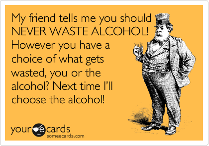 My friend tells me you NEVER WASTE Alcohol, but you have a choice of what's wasted, you or the alcohol! I chose the alcohol!
