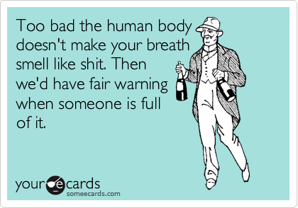 Too bad the human body doesn't make your breath smell like shit. Then we'd have fair warning when someone is ful of it.