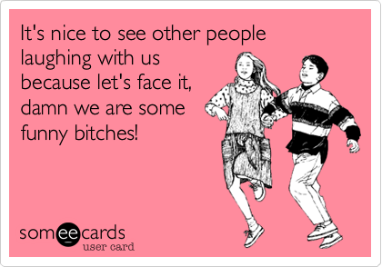 It's nice to see other people laughing with us because let's face it%2C damn we are some funny bitches!