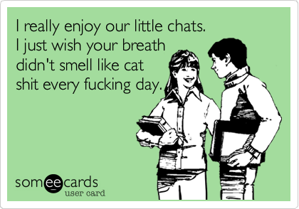 I really enjoy our little chats.I just wish your breathdidn't smell like catshit every fucking day.