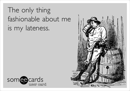 The only thing  fashionable about me is my lateness.
