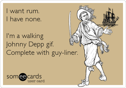 I want rum. I have none.   I'm a walking Johnny Depp gif. Complete with guy-liner.