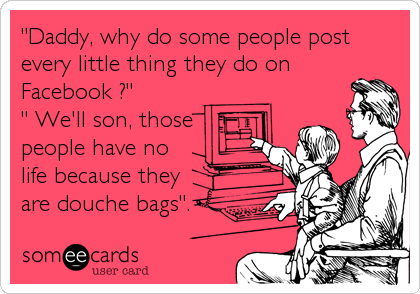 """Daddy, why do some people post every little thing they do on Facebook ?"" "" We'll son, those people have no life because they  are douche bags""."