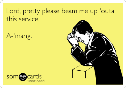 Lord, pretty please beam me up 'outa this service.  A-'mang.