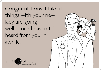 Congratulations! I take it things with your new lady are going well  since I haven't heard from you in awhile.