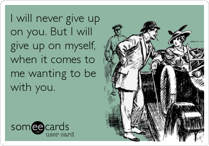 I will never give up on you. But I will give up on myself, when it comes to me wanting to be with you.