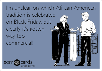 I'm unclear on which African American tradition is celebrated on Black Friday, but clearly it's gotten way too commercial!