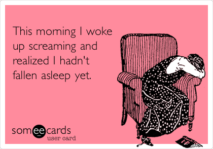This morning I woke up screaming and realized I hadn't fallen asleep yet.
