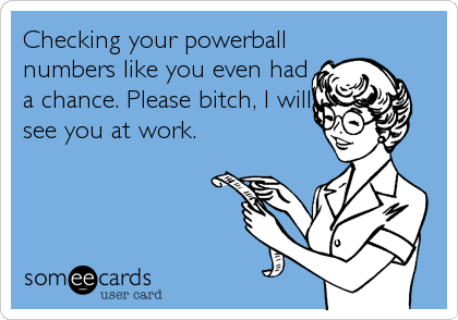 Checking your powerball numbers like you even had a chance. Please bitch, I will see you at work.