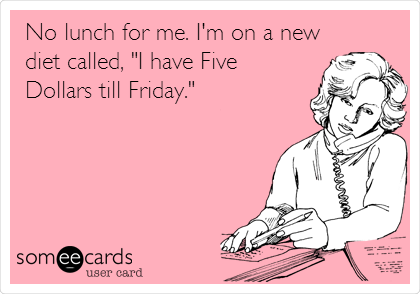 "No lunch for me. I'm on a new diet called, ""I have Five Dollars till Friday."""