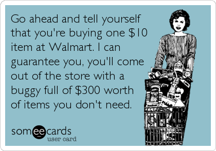 Go ahead and tell yourself that you're buying one $10 item at Walmart. I can guarantee you, you'll come out of the store with a buggy full of $300 worth of items you don't need.