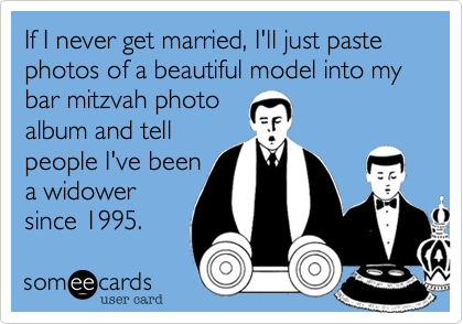 If I never get married%2C I'll just paste photos of a beautiful model into my bar mitzvah photo album and tell people I've been a widower since 1995.