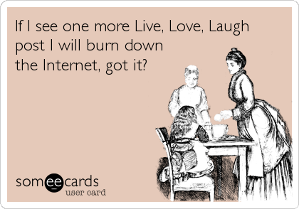 If I see one more Live, Love, Laugh post I will burn down the Internet, got it?