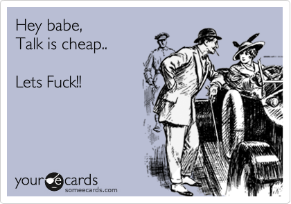 Hey babe, Talk is cheap..  Lets Fuck!!