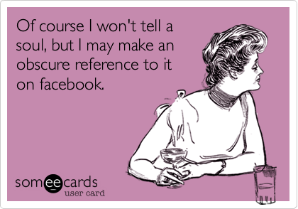Of course I won't tell a soul, but I may make an obscure reference to it on facebook.