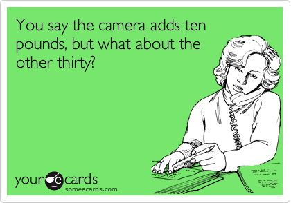 You say the camera adds ten pounds, but what about the other thirty?
