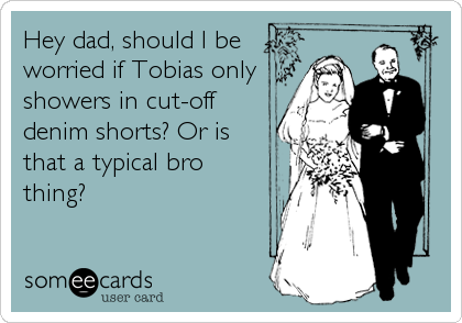 Hey dad, should I be worried if Tobias only showers in cut-off denim shorts? Or is that a typical bro thing?