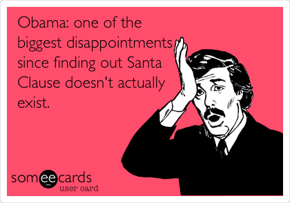 Obama: one of the biggest disappointments since finding out Santa Clause doesn't actually exist.