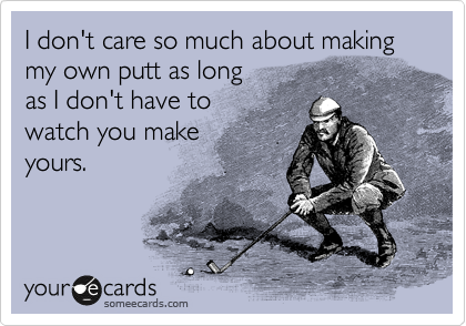 I don't care so much about making my own putt as long as I don't have to watch you make yours.