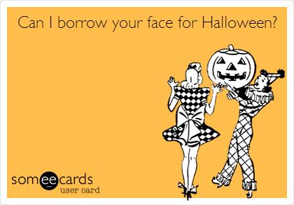 Can I borrow your face for Halloween?