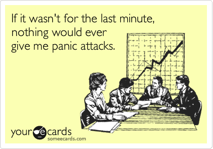 If it wasn't for the last minute, nothing would ever give me panic attacks.