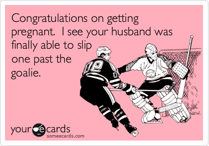 Congratulations on getting pregnant.  I see your husband was finally able to slip one past the goalie.