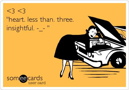 "<3 <3   ""heart. less than. three. insightful. -_- """