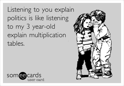 Listening to you explain politics is like listening to my 3 year-old explain multiplication tables.