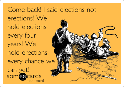 Come back! I said elections not erections! We hold elections every four years! We hold erections every chance we can get!