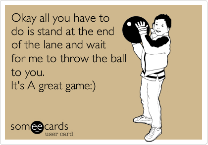 Okay all you have todo is stand at the endof the lane and waitfor me to throw the ballto you. It's A great game:)