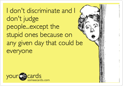 I don't discriminate and I