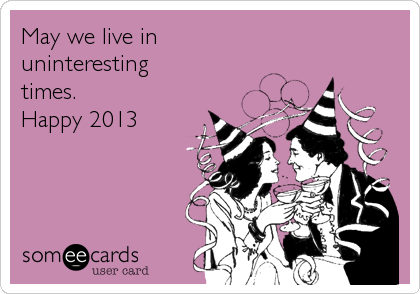 May we live in uninteresting times.  Happy 2013