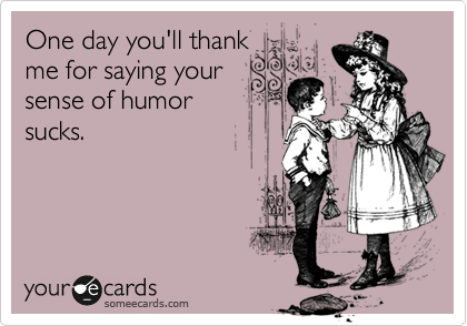 One day you'll thank me for saying your sense of humor sucks.