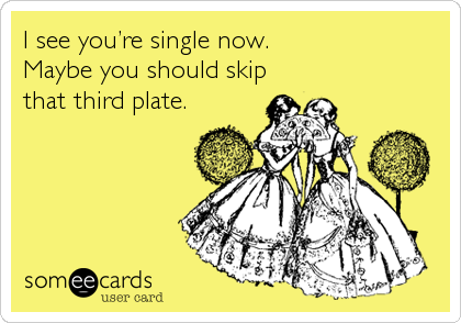 I see you're single now.  Maybe you should skip that third plate.