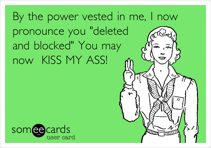 "By the power vested in me, I now pronounce you ""deleted and blocked"" You may now  KISS MY ASS!"