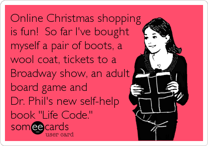 """Online Christmas shopping is fun!  So far I've bought  myself a pair of boots, a wool coat, tickets to a Broadway show, an adult board game and Dr. Phil's new self-help book """"Life Code."""""""