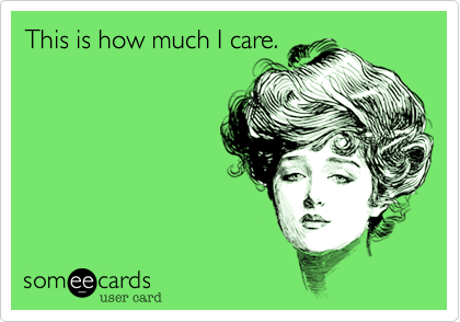This is how much I care.