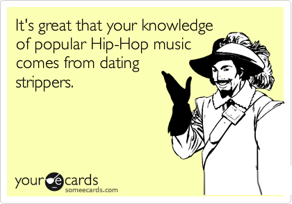 It's great that your knowledge of popular Hip-Hop music comes from datings strippers.
